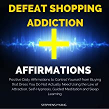 Defeat Shopping Addiction Affirmations: Positive Daily Affirmations to Control Yourself from Buying That Dress You Do Not Actually Need Using the Law of Attraction