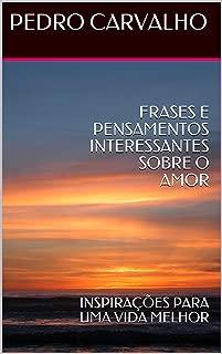 FRASES E PENSAMENTOS INTERESSANTES SOBRE O AMOR: INSPIRAÇÕES PARA UMA VIDA MELHOR (INSPIRAÇÕES PARA VIDA Livro 1) (Portuguese Edition)