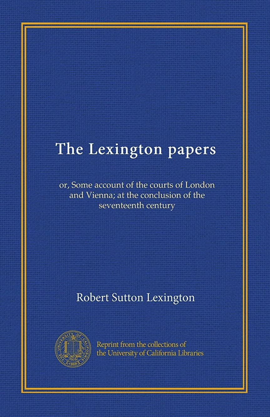 イノセンスファイバ積極的にThe Lexington papers: or, Some account of the courts of London and Vienna; at the conclusion of the seventeenth century