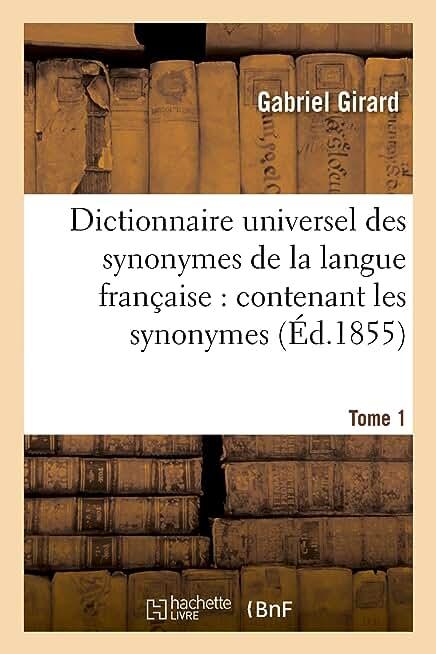 Dictionnaire universel des synonymes de la langue française : contenant les synonymes . Tome 1: de Girard et ceux de Beauzée, Roubeaud, d'Alembert, Diderot, etc.