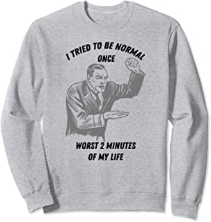 I Tried To Be Normal Once Worst 2 Minutes Of My Life Gift Sweatshirt