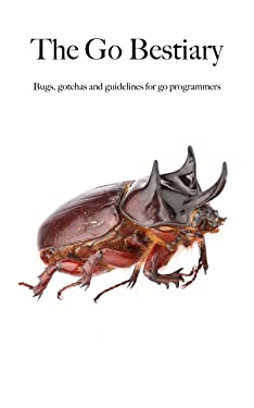The Go Bestiary: Bugs, gotchas and guidelines for go programmers
