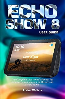 Echo Show 8 User Guide: The Complete Illustrated Manual For Beginners and Seniors to Master the Echo Show 8 (English Edition)