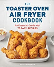 The Toaster Oven Air Fryer Cookbook: An Essential Guide with 75 Easy Recipes