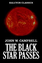 The Black Star Passes and Other Works of Science Fiction by John W. Campbell (Unexpurgated Edition) (Halcyon Classics)