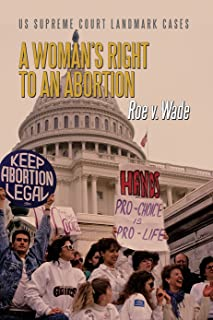A Woman's Right to an Abortion: Roe V. Wade (Us Supreme Court Landmark Cases)