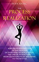 The Process of Realization: A detailed description of the process of every kind of realization, the law of attraction, from quantum fields and mind, to ... (Existence - Consciousness - Bliss Book 4)