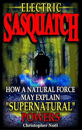 """Electric Sasquatch: How a Natural Force may Explain """"Supernatural"""" Powers (English Edition)"""