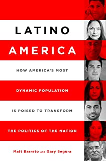 Latino America: How America's Most Dynamic Population is Poised to Transform the Politics of the Nation