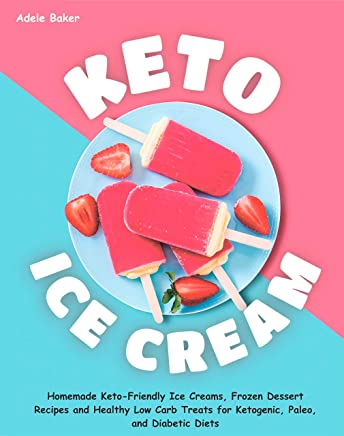 Keto Ice Cream: Homemade Keto-Friendly Ice Creams, Frozen Dessert Recipes and Healthy Low Carb Treats for Ketogenic, Paleo, and Diabetic Diets (keto dessert book, easy ketogenic desserts)