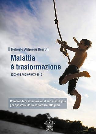Malattia è trasformazione: Comprendere il tumore e il suo messaggio per spostarsi dalla sofferenza alla gioia (Il Sentiero Vol. 7)