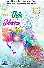 Por La Vida de mi Madre: Accidente Cerebrovascular Derrame Cerebral ¿Qué hacer? (Spanish Edition)