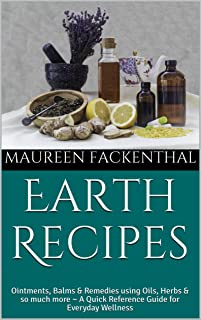 Earth Recipes: Ointments, Balms & Remedies using Oils, Herbs & so much more ~ A Quick Reference Guide for Everyday Wellness