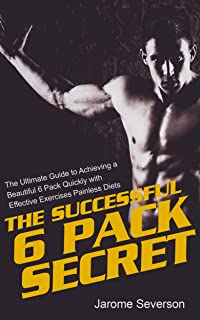 Successful Six Pack Secrets: The Ultimate Guide to Achieving a Beautiful 6 Pack Quickly with Effective Exercises and Painless Diets