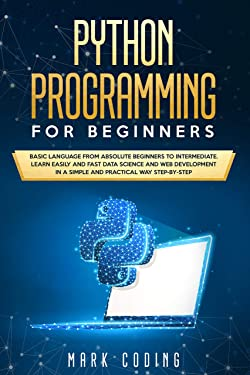 Python Programming for Beginners: Basic Language from Absolute Beginners to Intermediate. Learn Easily and Fast Data Science and Web Development in a Simple and Practical Way Step-by-Step