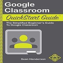 Google Classroom Quickstart Guide: The Simplified Beginners Guide to Google Classroom