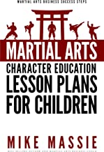 Martial Arts Character Education Lesson Plans for Children: A Complete 16-Week Curriculum for Teaching Character Values and Life Skills in Your Martial ... Arts Business Success Steps Book 4)