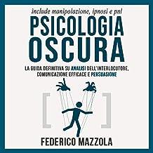 Psicologia Oscura: La guida definitiva su Analisi dell'interlocutore, Comunicazione Efficace e Persuasione