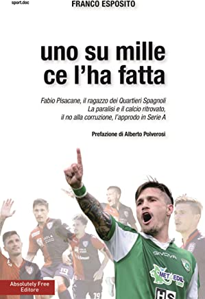 Uno su mille ce lha fatta: Fabio Pisacane, il ragazzo dei Quartieri Spagnoli. La paralisi e il calcio ritrovato, il no alla corruzione, lapprodo in Serie A (Sport.doc)
