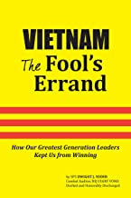 Vietnam: The Fool's Errand: How Our Greatest Generation Leaders Kept Us from Winning