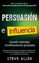 Persuasión, influencia y manipulación usando métodos científicamente probados: Cómo persuadir, influenciar y manipular usando métodos científicamente probados
