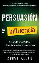Persuasión, influencia y manipulación usando métodos científicamente probados: Cómo persuadir, influenciar y manipular usando métodos científicamente probados (Spanish Edition)