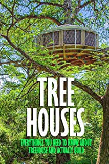 Tree Houses: Everythings You Need to Know about Treehouse and Actually Build: Be in a Treehouse