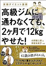表紙: 高級ジムに通わなくても、2ヶ月で12kgやせた! | 小野 慎二郎