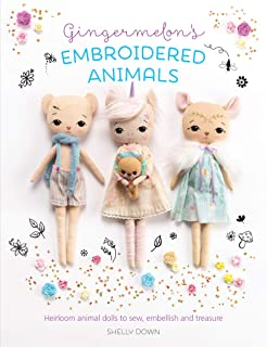 Gingermelon's Embroidered Animals: Heirloom Dolls to Sew, Embellish and Treasure