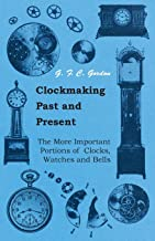 Clockmaking - Past And Present: With Which Is Incorporated The More Important Portions Of 'Clocks, Watches And Bells,' By The Late Lord Grimthorpe Relating To Turret Clocks And Gravity Escapements