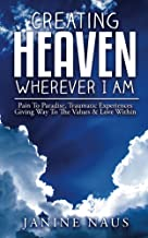 Creating Heaven Wherever I Am: Pain To Paradise, Traumatic Experiences Giving Way To The Values & Love Within