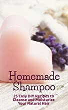 Homemade Shampoo: 25 Easy DIY Recipes to Cleanse and Moisturize Your Natural Hair
