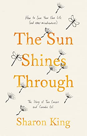 The Sun Shines Through: How to Save Your Own Life: The Story of Two Cancers and Cannabis Oil