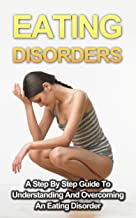 Eating Disorders: A Step By Step Guide To Understanding And Overcoming An Eating Disorder