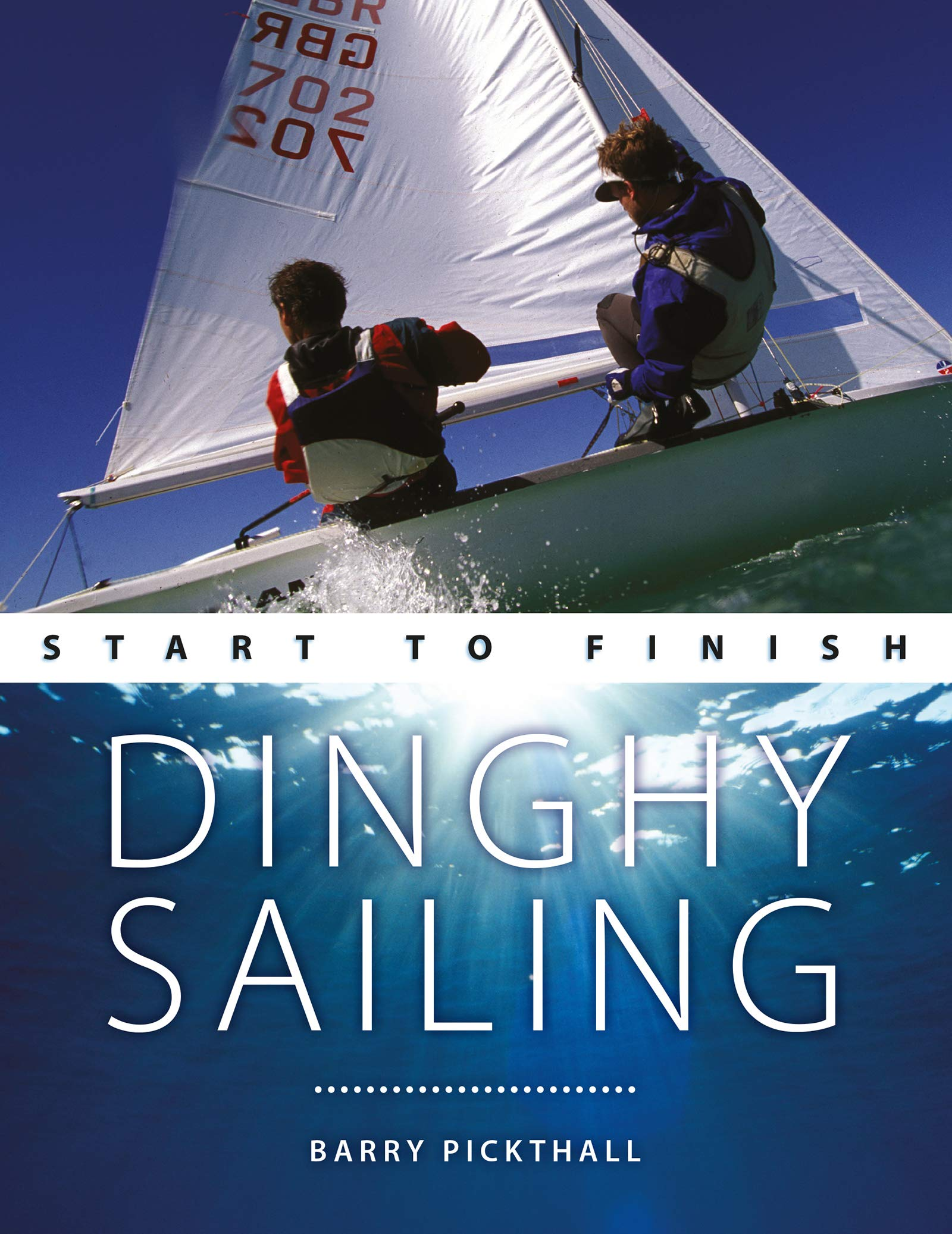Dinghy Sailing: Start To Finish: From Beginner To Advanced: The Perfect Guide To Improving Your Sailing Skills (Boating St...