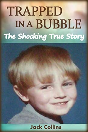 TRAPPED IN A BUBBLE: The Shocking True Story of Child Abuse, Bullying and Depression (Child Abuse True Stories)
