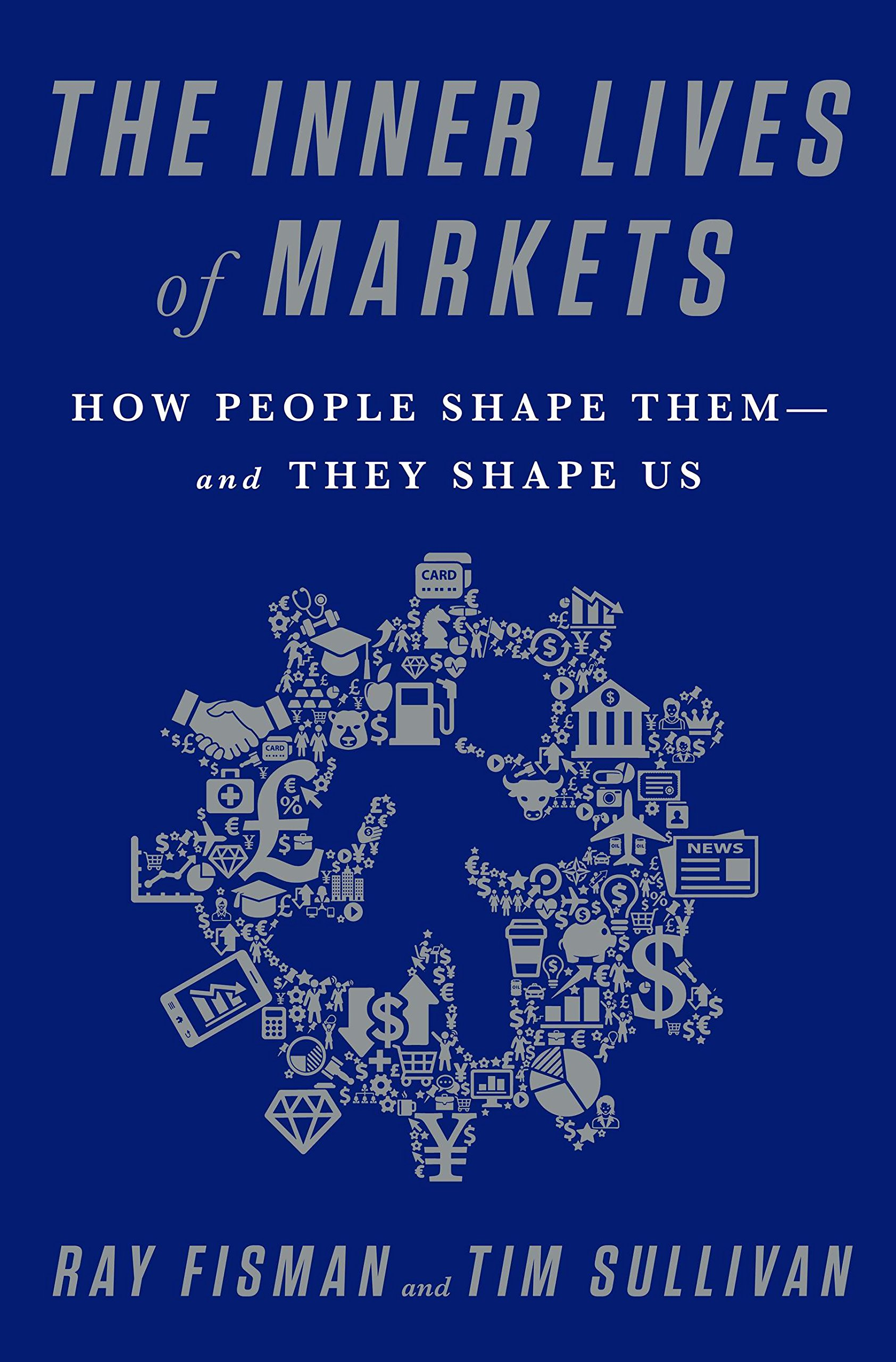 The Inner Lives of Markets: How People Shape Them-And They Shape Us
