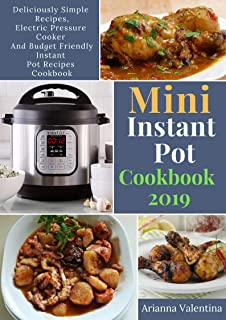 Mini Instant Pot Cookbook 2019: Deliciously Simple Recipes, Electric Pressure Cooker and Budget Friendly Instant Pot Recip...
