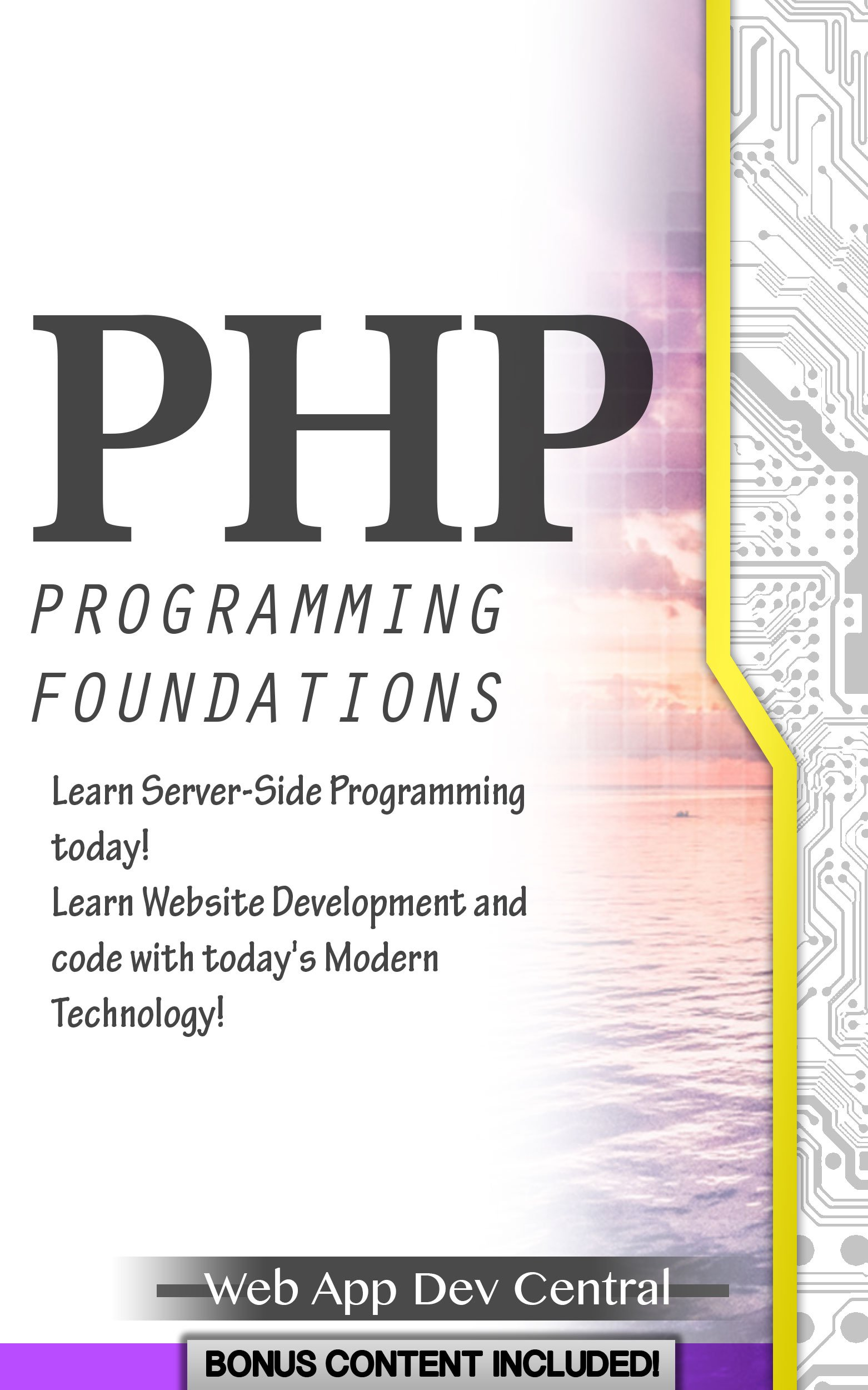 PHP: PROGRAMMING FOUNDATIONS (Bonus Content Included): Learn Server-Side Programming today! Learn Website Development and code with today's Modern Technology! (php & server programming series)