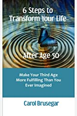 6 Steps to Transform Your Life After Age 50: Make Your Third Age More Fulfilling Than You Ever Imagined Kindle Edition