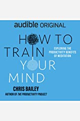 How to Train Your Mind: Exploring the Productivity Benefits of Meditation Audible Audiobook