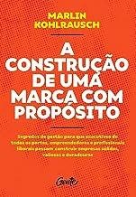 A CONSTRUÇÃO DE UMA MARCA COM PROPÓSITO: Segredos de gestão para que executivos de todos os portes, empreendedores e profi...