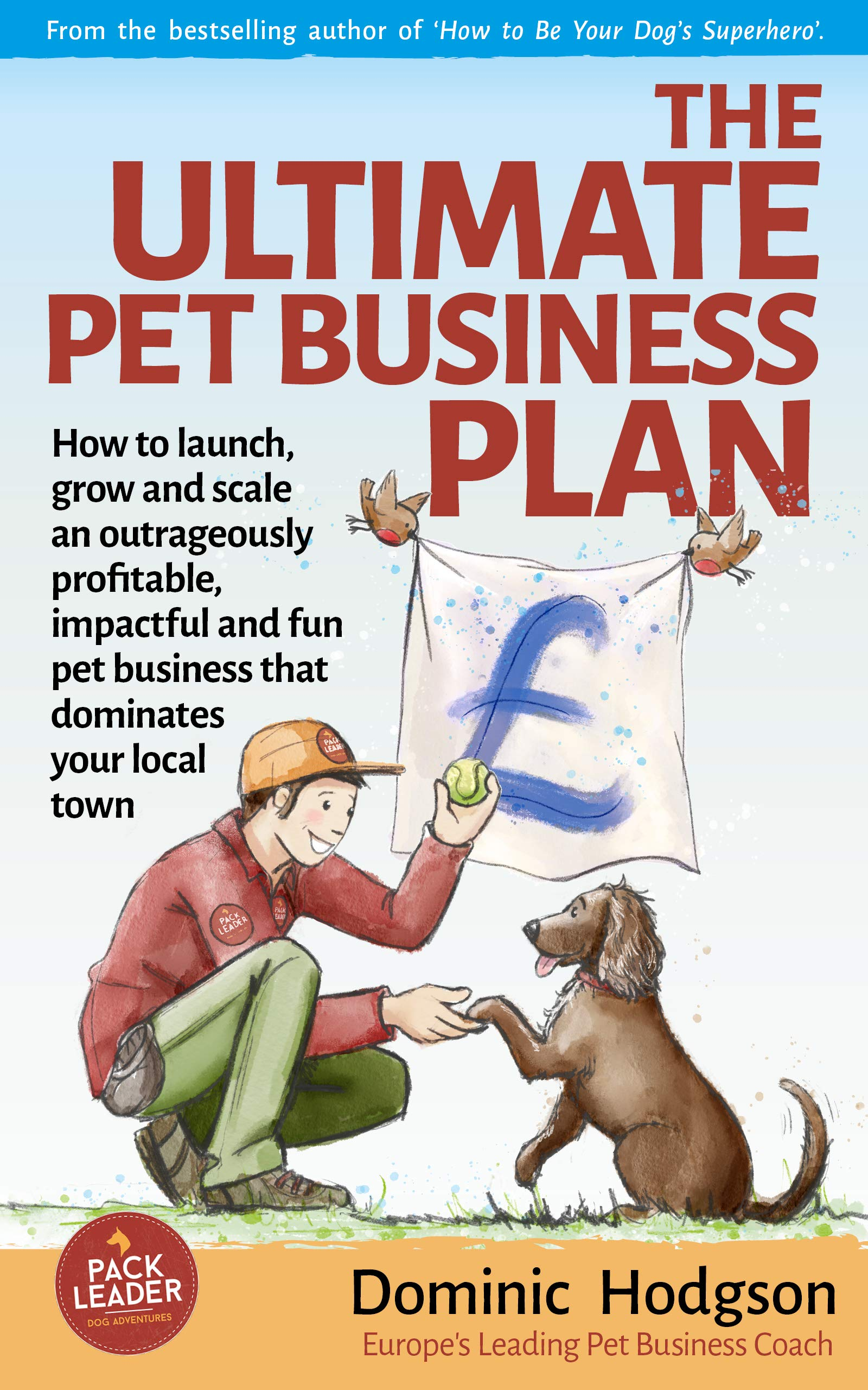 The Ultimate Pet Business Plan: How to launch, grow and scale an outrageously profitable, impactful and fun pet business that dominates your local town (Grow Your Pet Business FAST! Book 2)