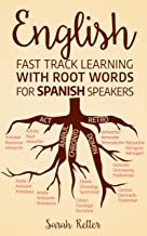 ENGLISH: FAST TRACK LEARNING WITH ROOT WORDS FOR SPANISH SPEAKERS: Boost your English and Spanish vocabulary with Latin and Greek Roots!  Learn one root to learn many words in English in Spanish.