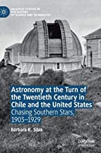 Astronomy at the Turn of the Twentieth Century in Chile and the United States: Chasing Southern Stars, 1903-1929