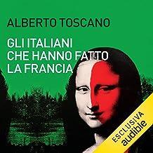 Gli italiani che hanno fatto la Francia: Da Leonardo a Pierre Cardin