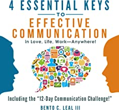4 Essential Keys to Effective Communication in Love, Life, Work - Anywhere!: A How-To Guide for Practicing the Empathic Listening, Speaking, and Dialogue Skills to Achieve Relationship Success