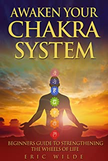 Awaken Your Chakra System: Beginners Guide To Strengthening The Wheels Of Life (YOGA FOR BEGINNERS MUDRAS CHAKRAS)