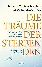 Die Träume der Sterbenden: Warum wir den Tod nicht fürchten müssen. Ein Hospizarzt berichtet (German Edition)