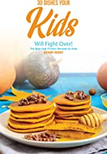 30 Dishes Your Kids Will Fight Over!: The Best High Protein Recipes for Kids
